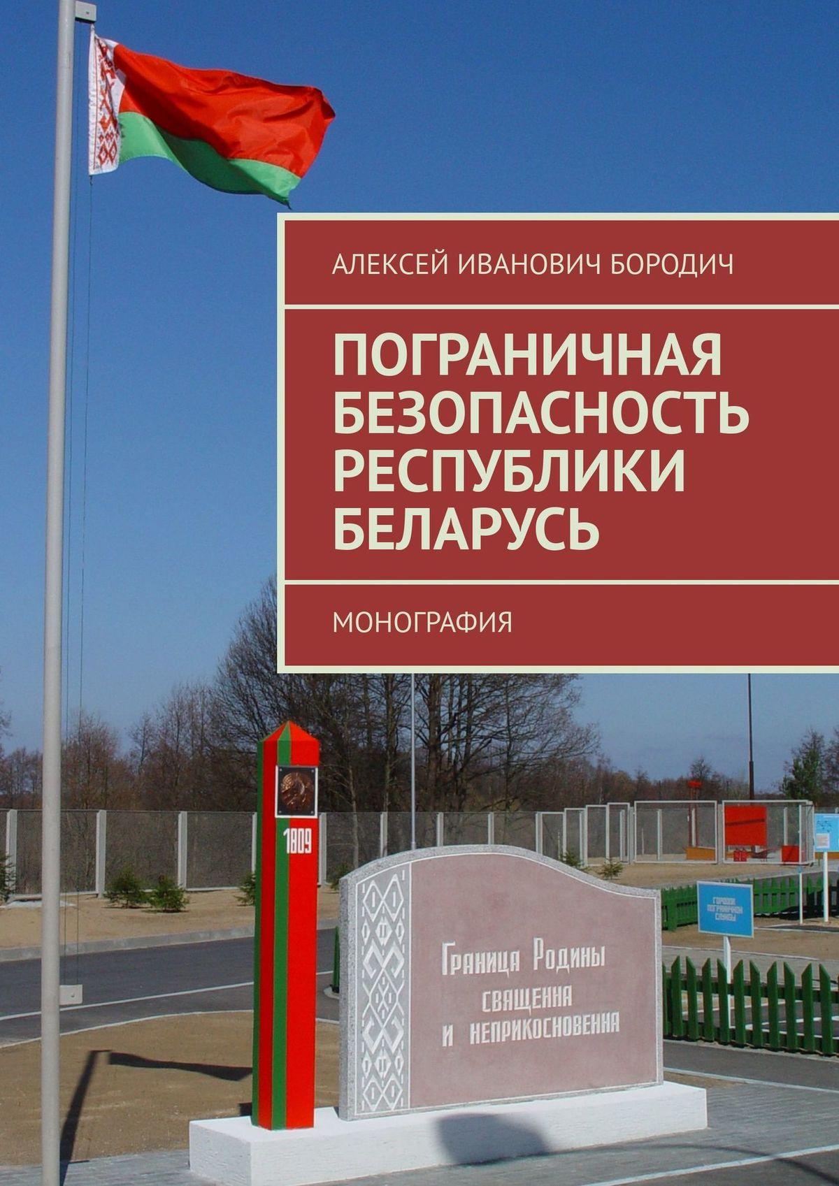 Алексей Иванович Бородич Пограничная безопасность Республики Беларусь. Монография