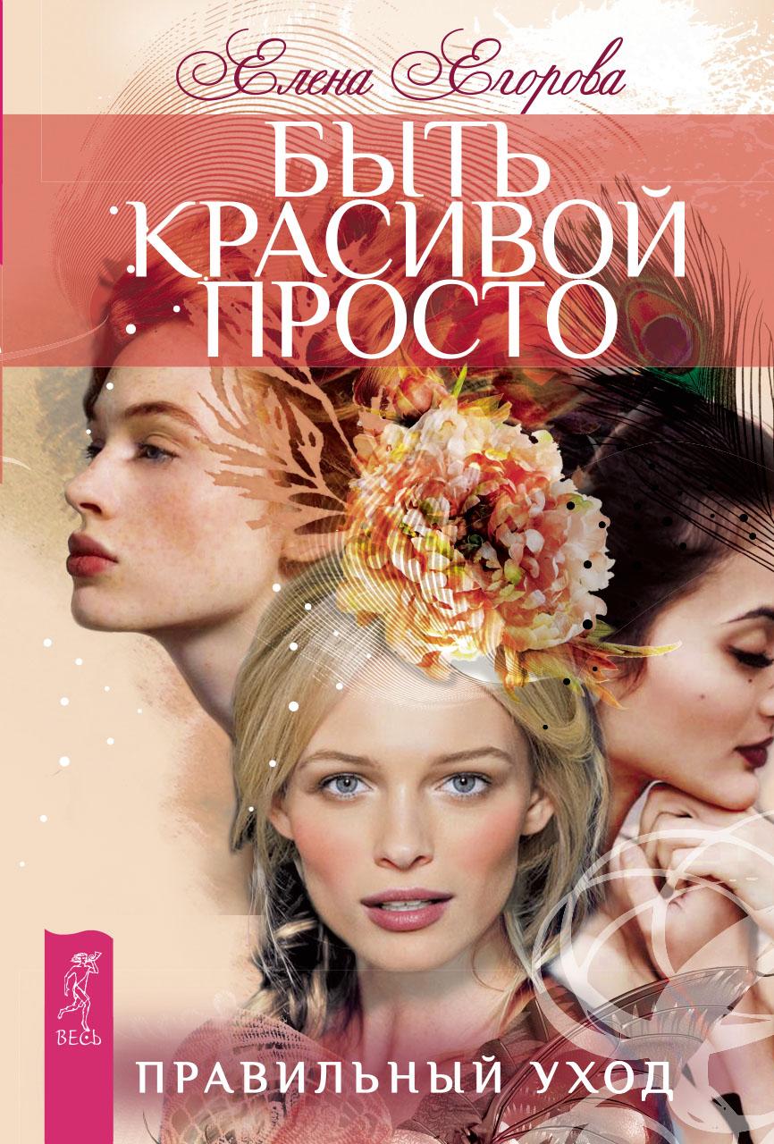 Елена Егорова Быть красивой просто. Правильный уход очки эвелины хромченко 2015