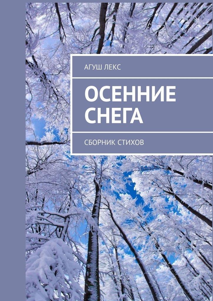 Агуш Лекс Осенние снега. Сборник стихов агуш лекс осенние снега сборник стихов