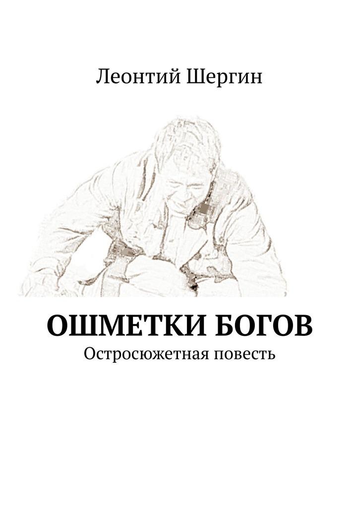Леонтий Шергин Ошметки богов. Остросюжетная повесть татьяна володина так могло быть
