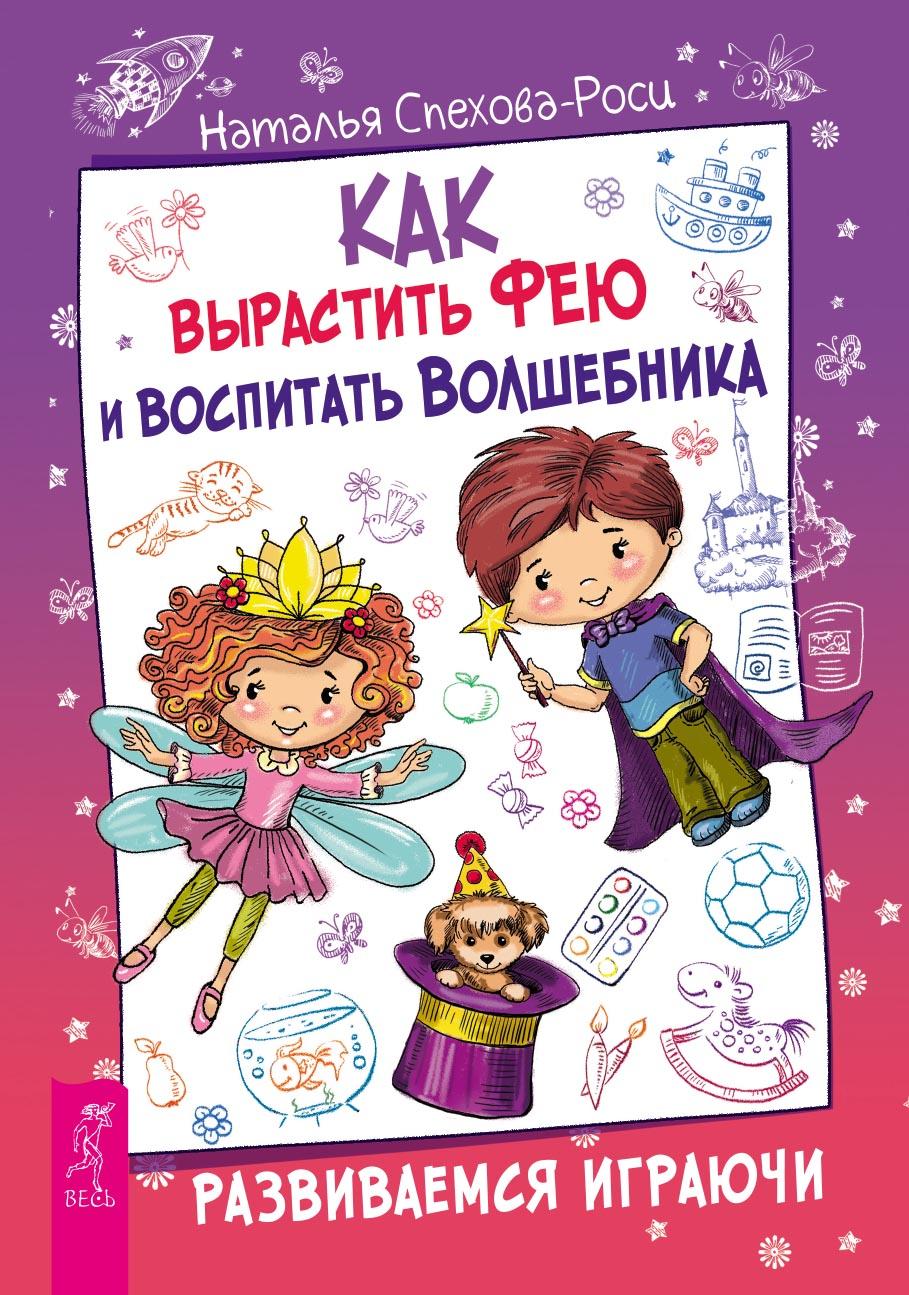 Наталья Спехова-Роси Как вырастить фею и воспитать волшебника. Развиваемся играючи