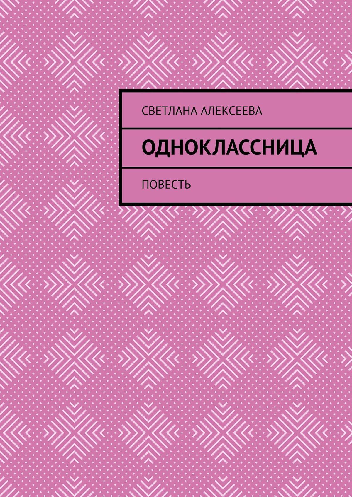 Светлана Алексеева Одноклассница. Повесть светлана желейкина академия обладателей дара выбор комиссии