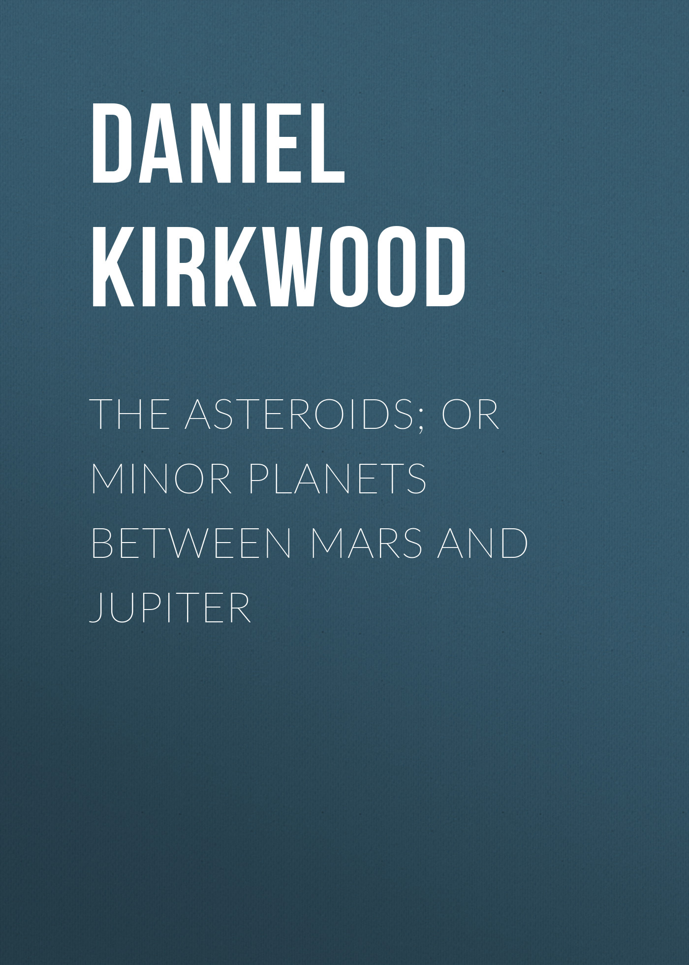 Daniel Kirkwood The Asteroids; Or Minor Planets Between Mars and Jupiter the planets
