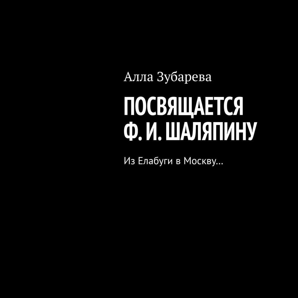 Посвящается Ф. И. Шаляпину. ИзЕлабуги вМоскву…