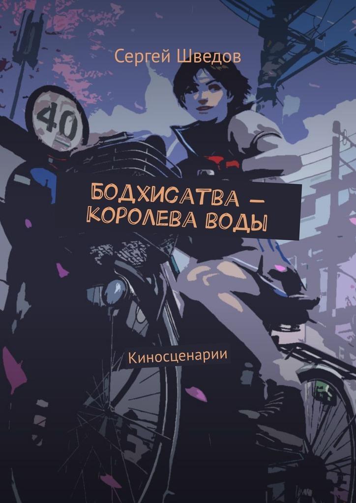 Сергей Шведов Бодхисатва– королеваводы. Киносценарии