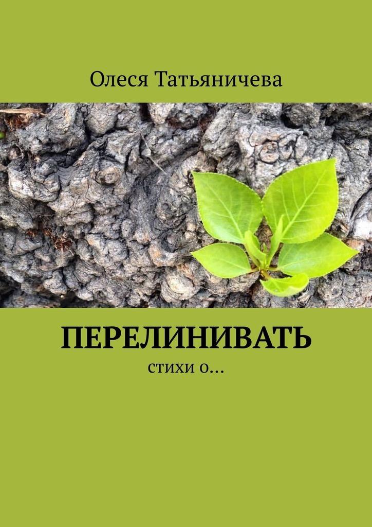 Олеся Татьяничева Перелинивать. Стихио…