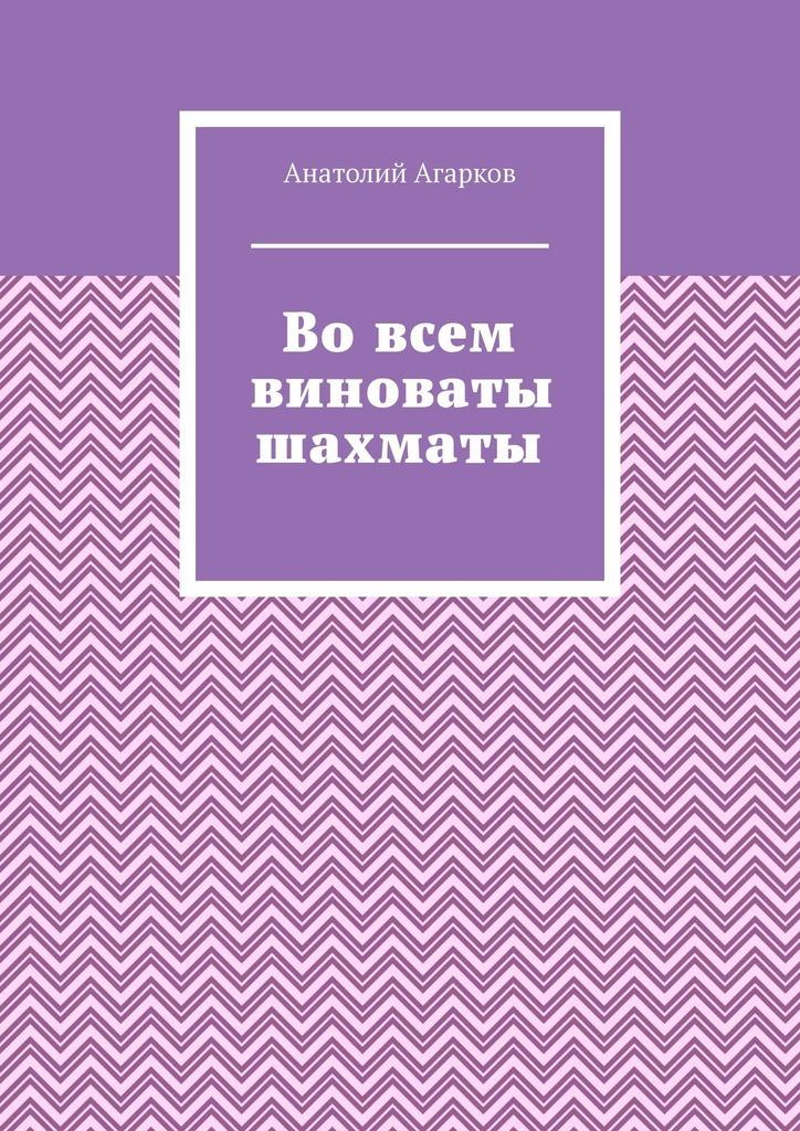 Анатолий Агарков Во всем виноваты шахматы анатолий агарков секрет великого рассказчика