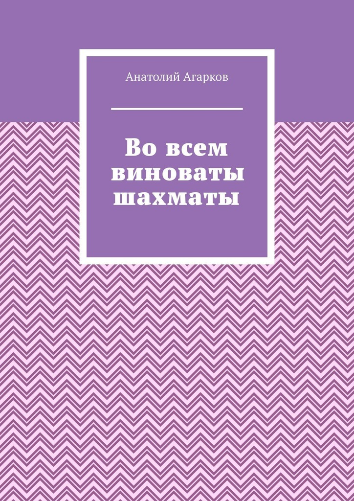 Анатолий Агарков Во всем виноваты шахматы анатолий агарков во всем виноваты шахматы