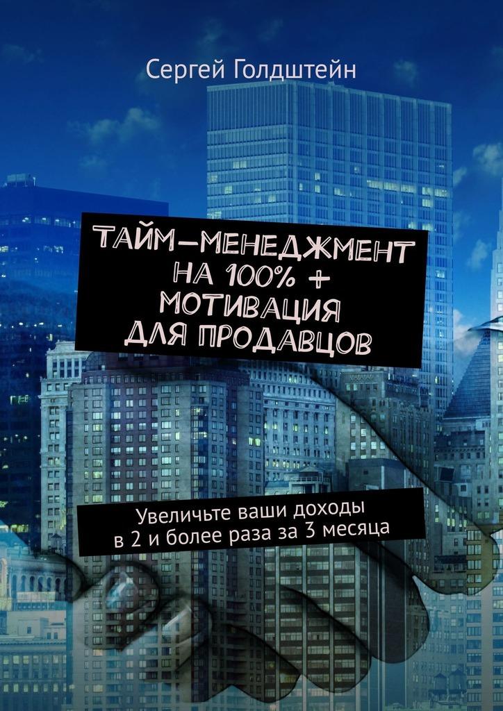 Сергей Голдштейн Тайм-менеджмент на100% + мотивация дляпродавцов. Увеличьте ваши доходы в2иболее раза за3месяца