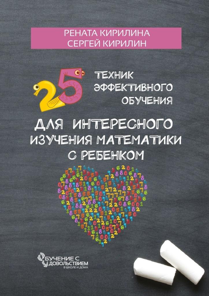 Рената Кирилина 25 техник эффективного обучения для интересного изучения математики с ребенком рената кирилина как быстро учить стихотворения сребенком isbn 9785449069948