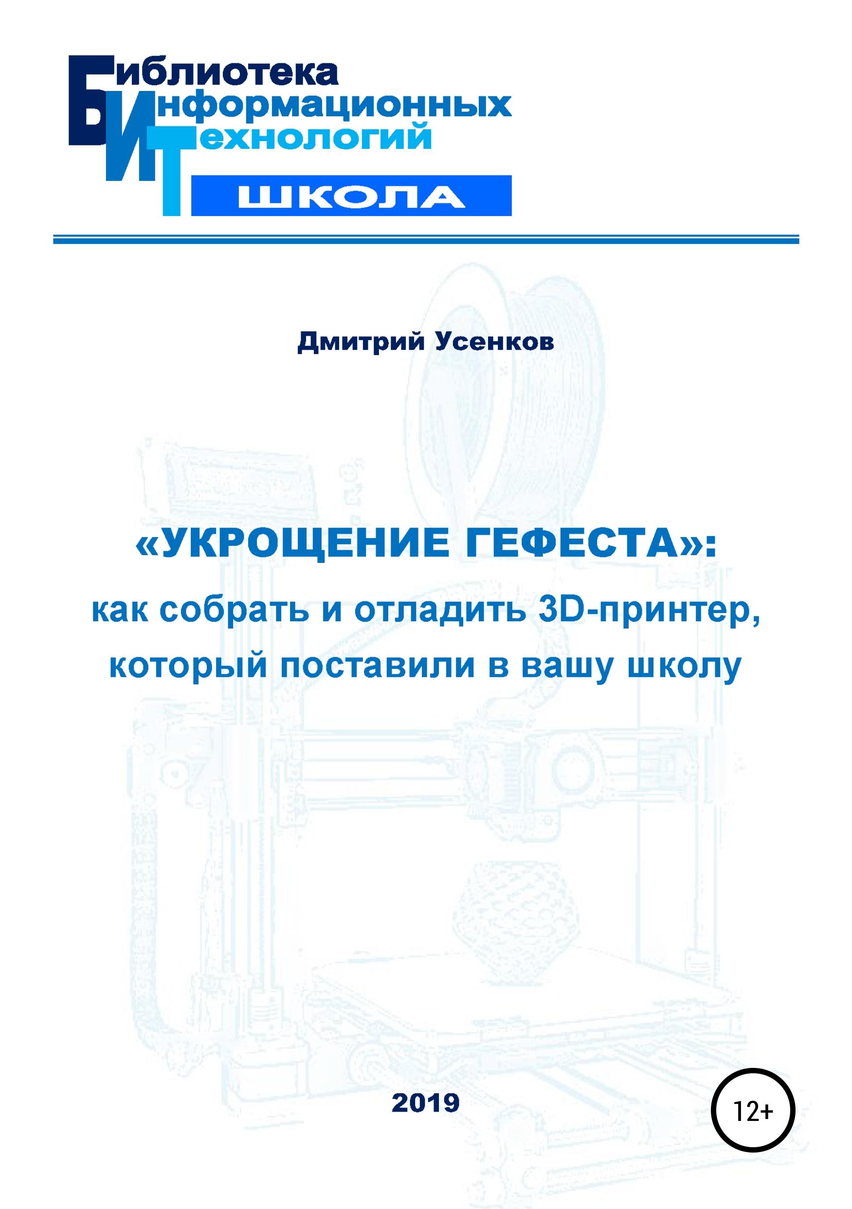 Дмитрий Юрьевич Усенков «Укрощение Гефеста»: как собрать и отладить 3D-принтер, который поставили в вашу школу