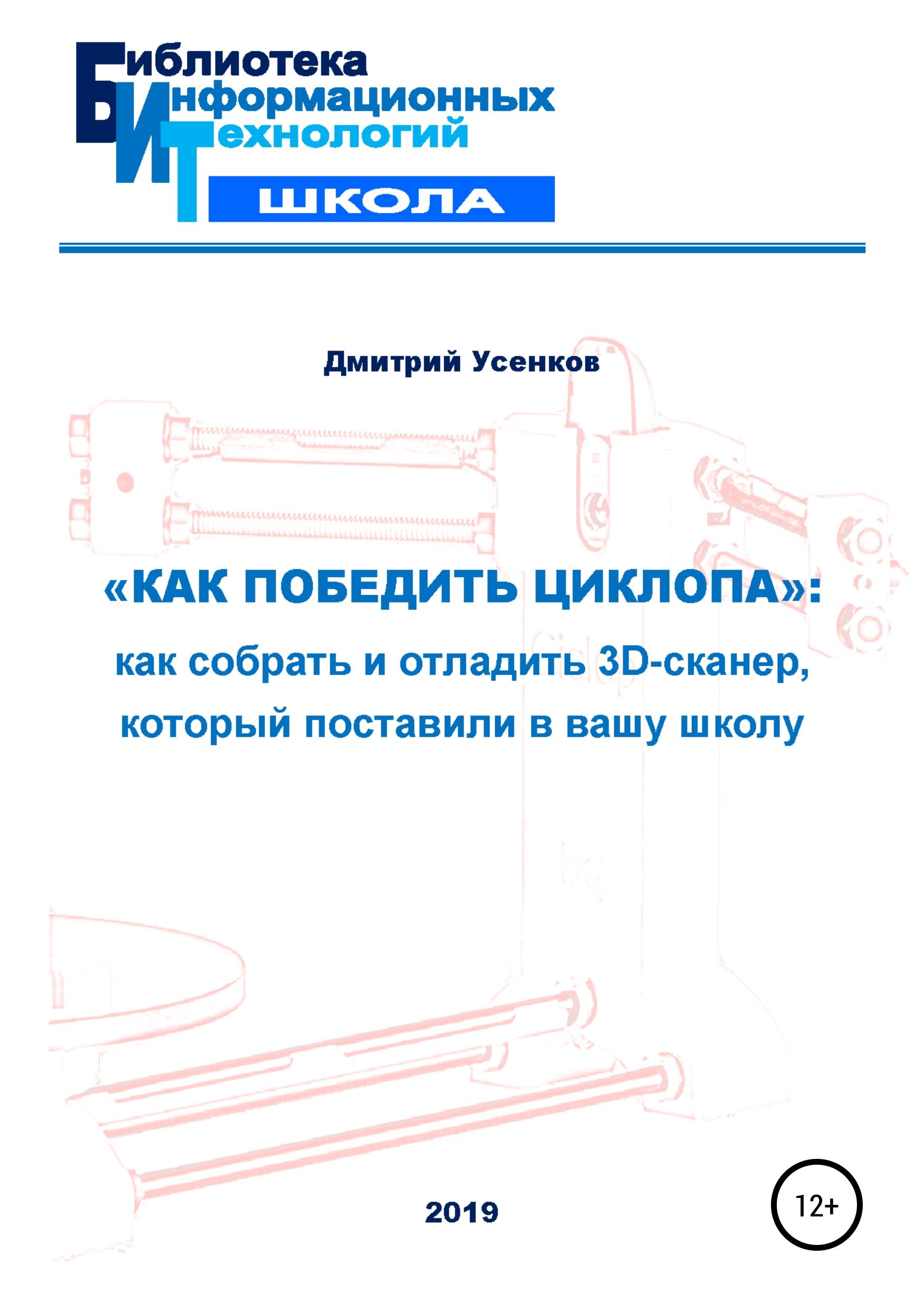 Дмитрий Юрьевич Усенков «Как победить циклопа»: как собрать и отладить 3D-сканер, который поставили в вашу школу