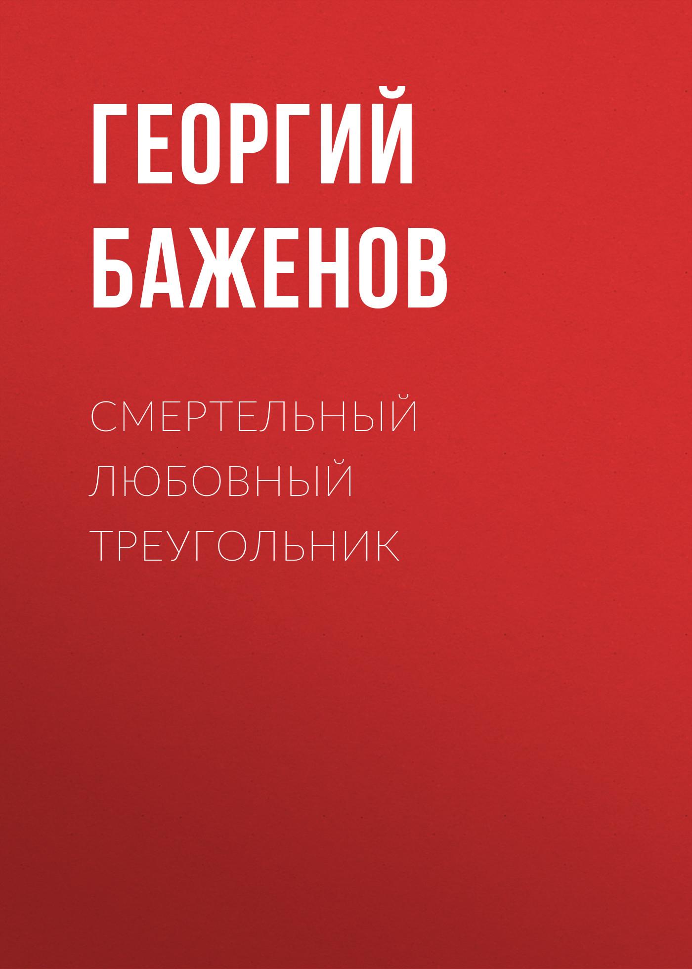 Георгий Баженов Смертельный любовный треугольник баженов георгий похищение любви