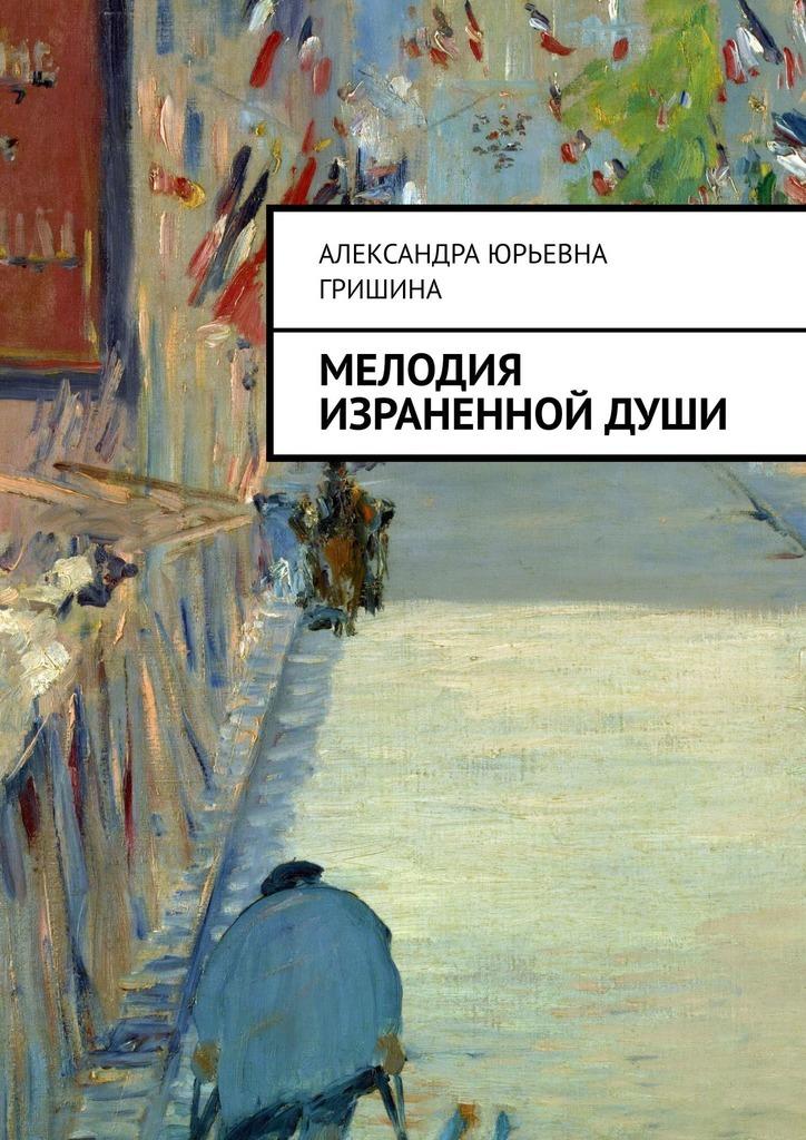 Александра Юрьевна Гришина Мелодия израненной души александра юрьевна гришина мелодия израненной души