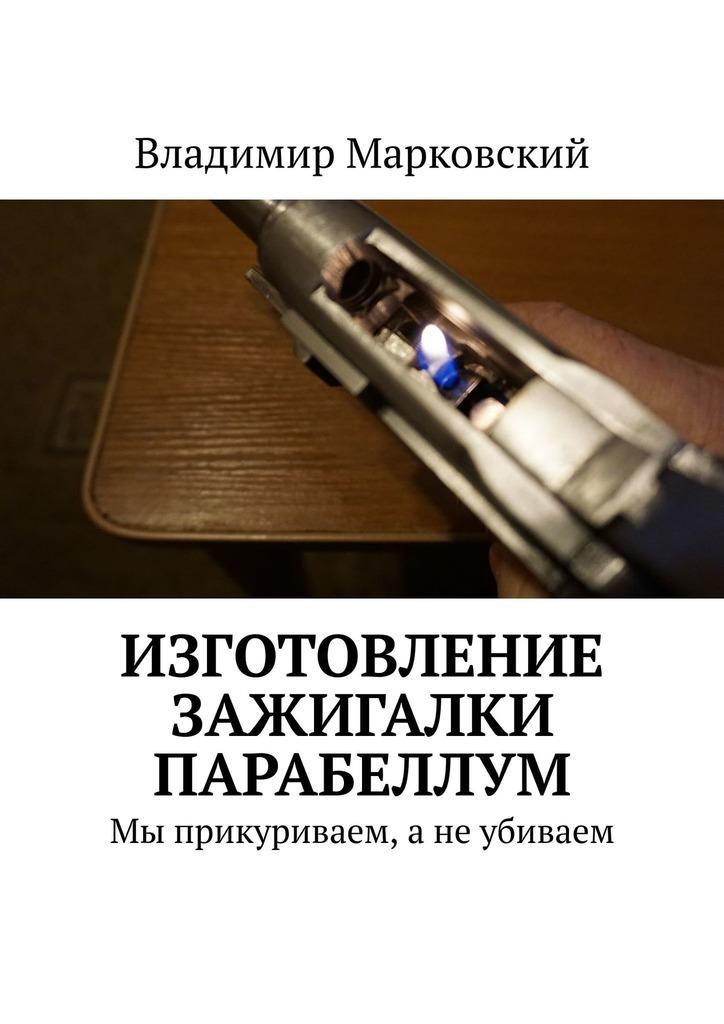 Владимир Марковский Изготовление зажигалки Парабеллум. Мы прикуриваем, а не убиваем владимир марковский сам себе пивовар