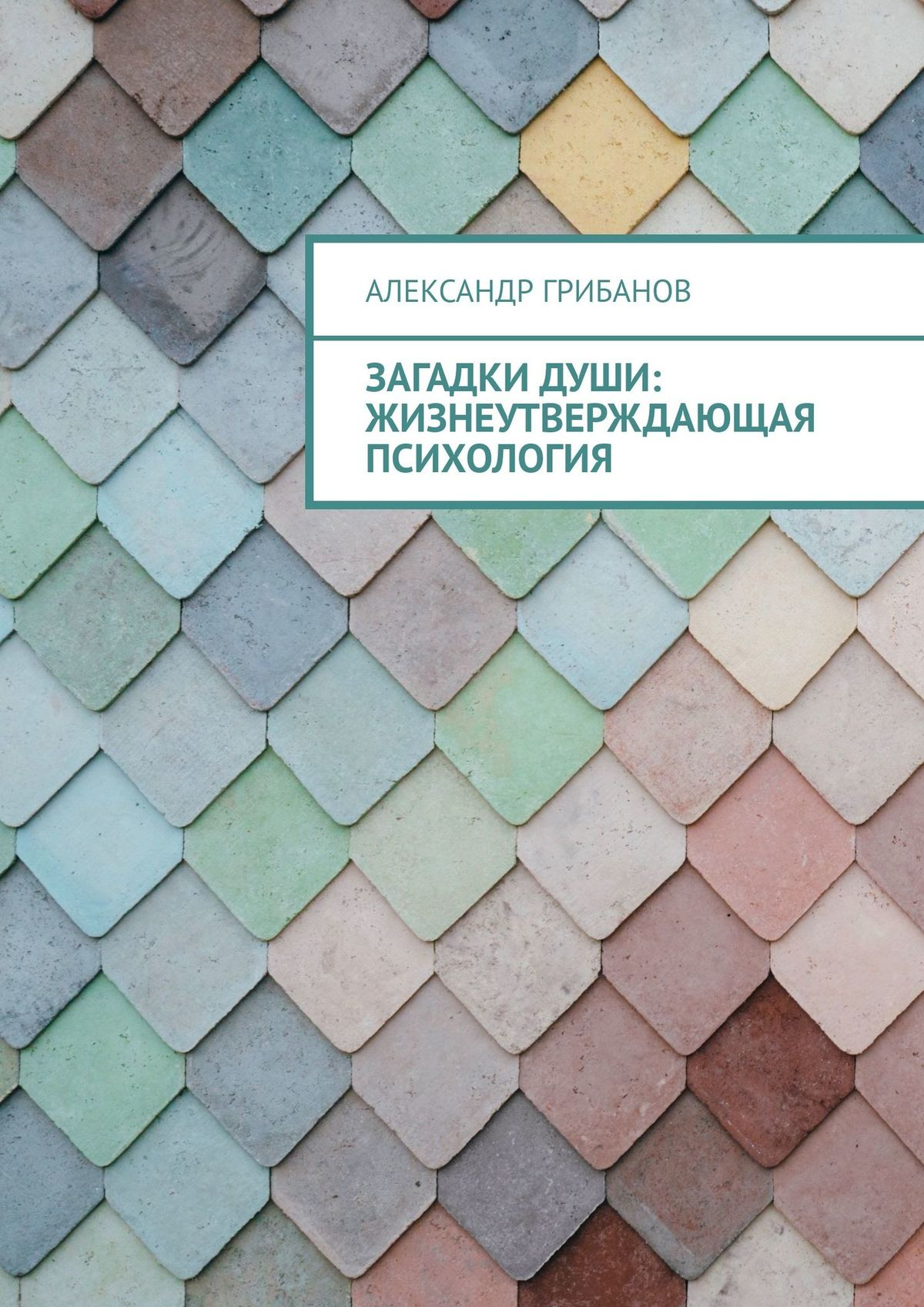 Александр Грибанов Загадкидуши. Жизнеутверждающая психология
