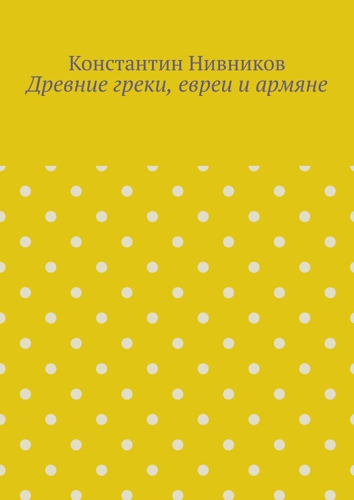 Константин Нивников Древние греки, евреи иармяне