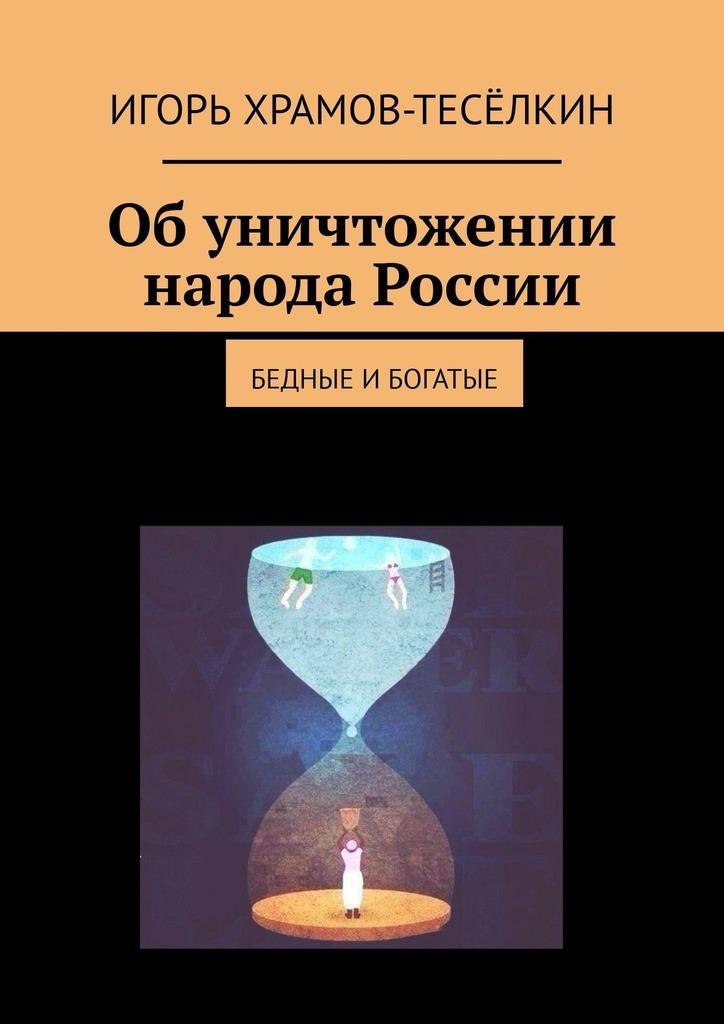 Игорь Храмов-Тесёлкин Обуничтожении народа России. Бедные ибогатые