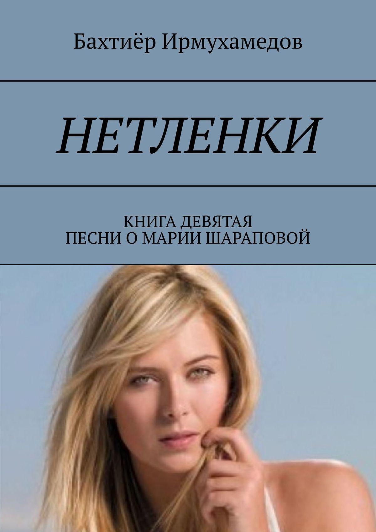 Бахтиёр Ирмухамедов Нетленки. Книга девятая. Песни о Марии Шараповой