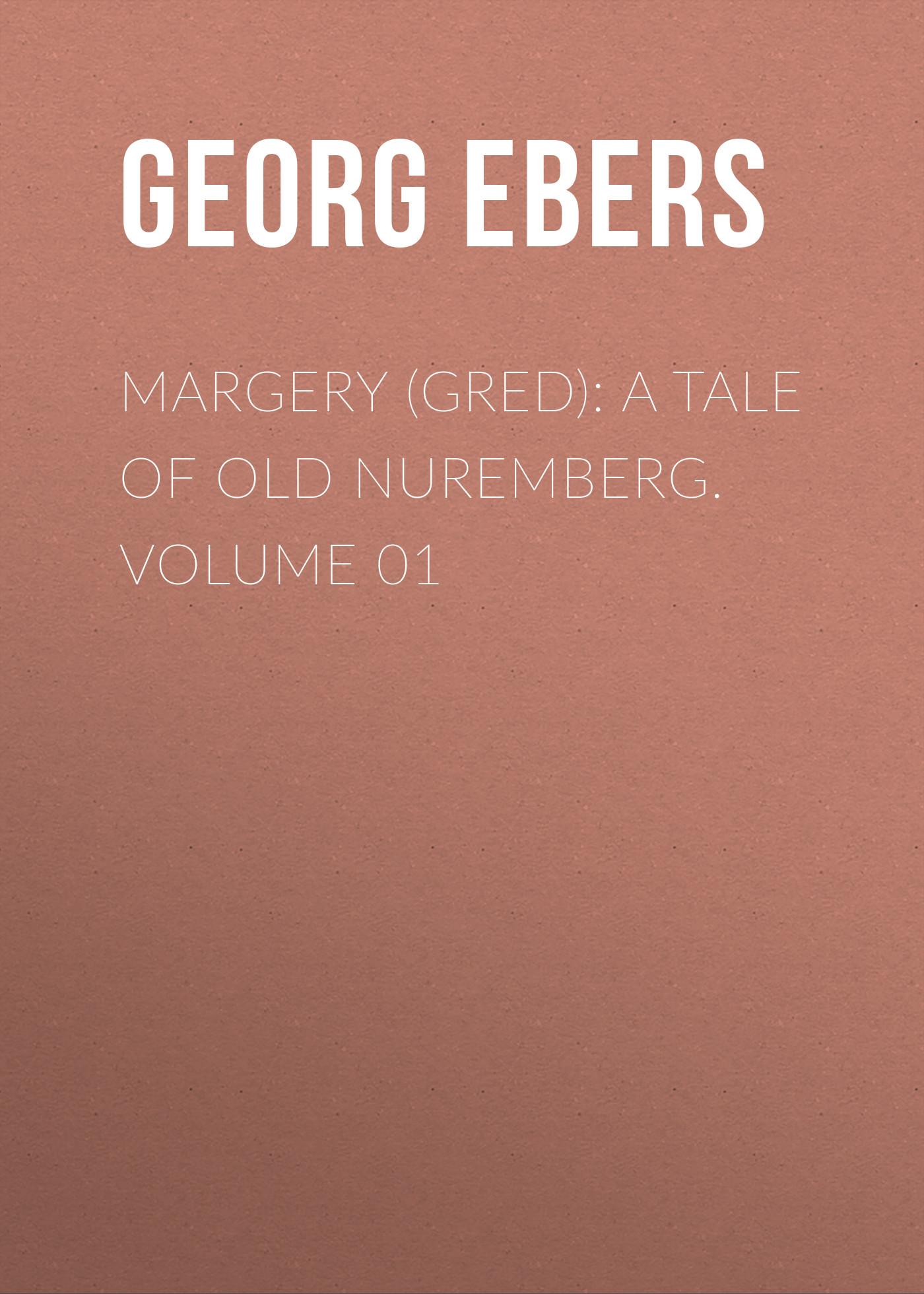 Georg Ebers Margery (Gred): A Tale Of Old Nuremberg. Volume 01 georg ebers homo sum volume 02