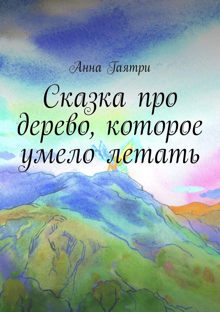 Анна Гаятри Сказка про дерево, которое умело летать александр григорьев сказка про митрофана иего волшебную гармошку