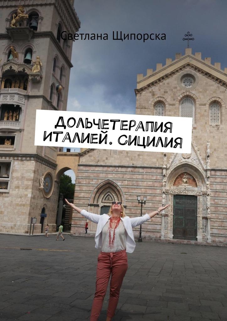 Светлана Щипорска Дольчетерапия Италией. Сицилия