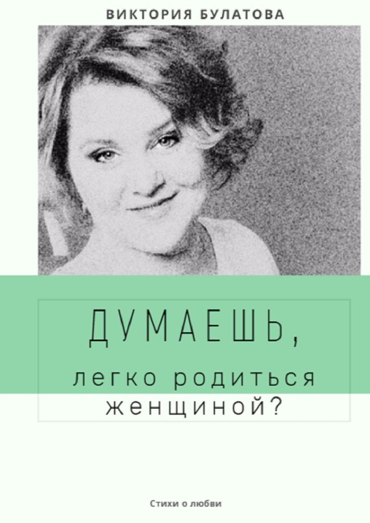 Виктория Анатольевна Булатова. Думаешь, легко родиться женщиной?