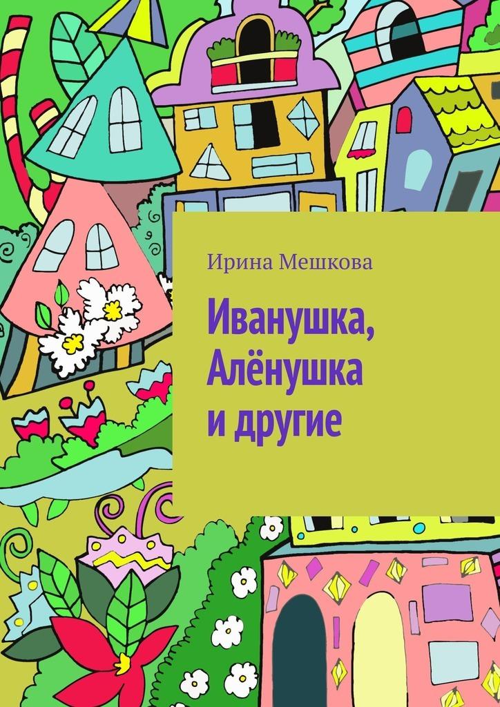 про башмачки Ирина Мешкова Иванушка, Алёнушка и другие