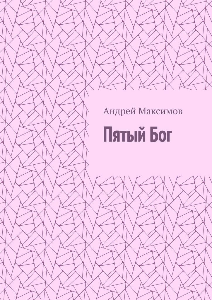 Андрей Максимов ПятыйБог андрей максимов пятыйбог