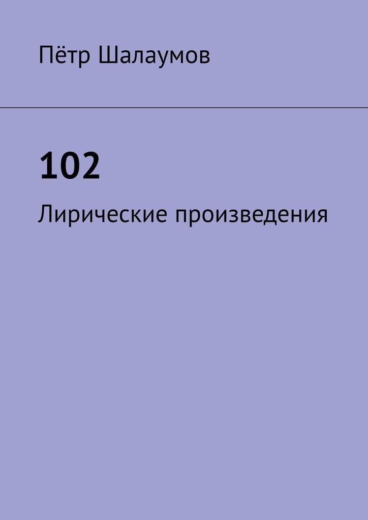 Пётр Александрович Шалаумов 102. Лирические произведения пётр борисович рязанов лирические этюды