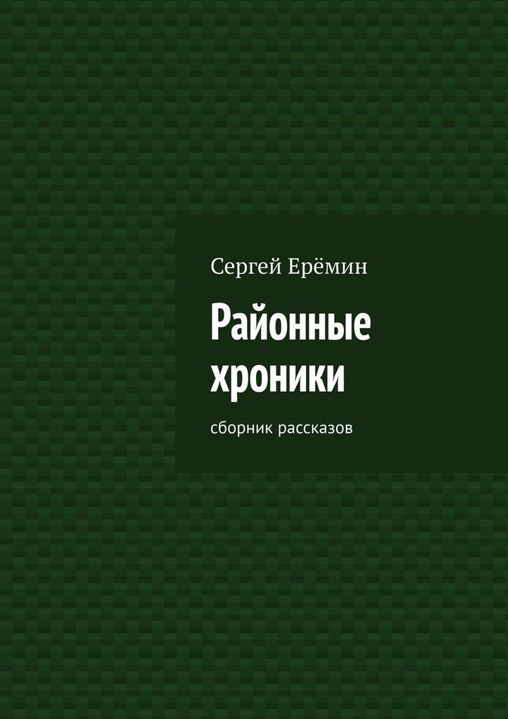 Сергей Викторович Ерёмин Районные хроники. Сборник рассказов цена и фото