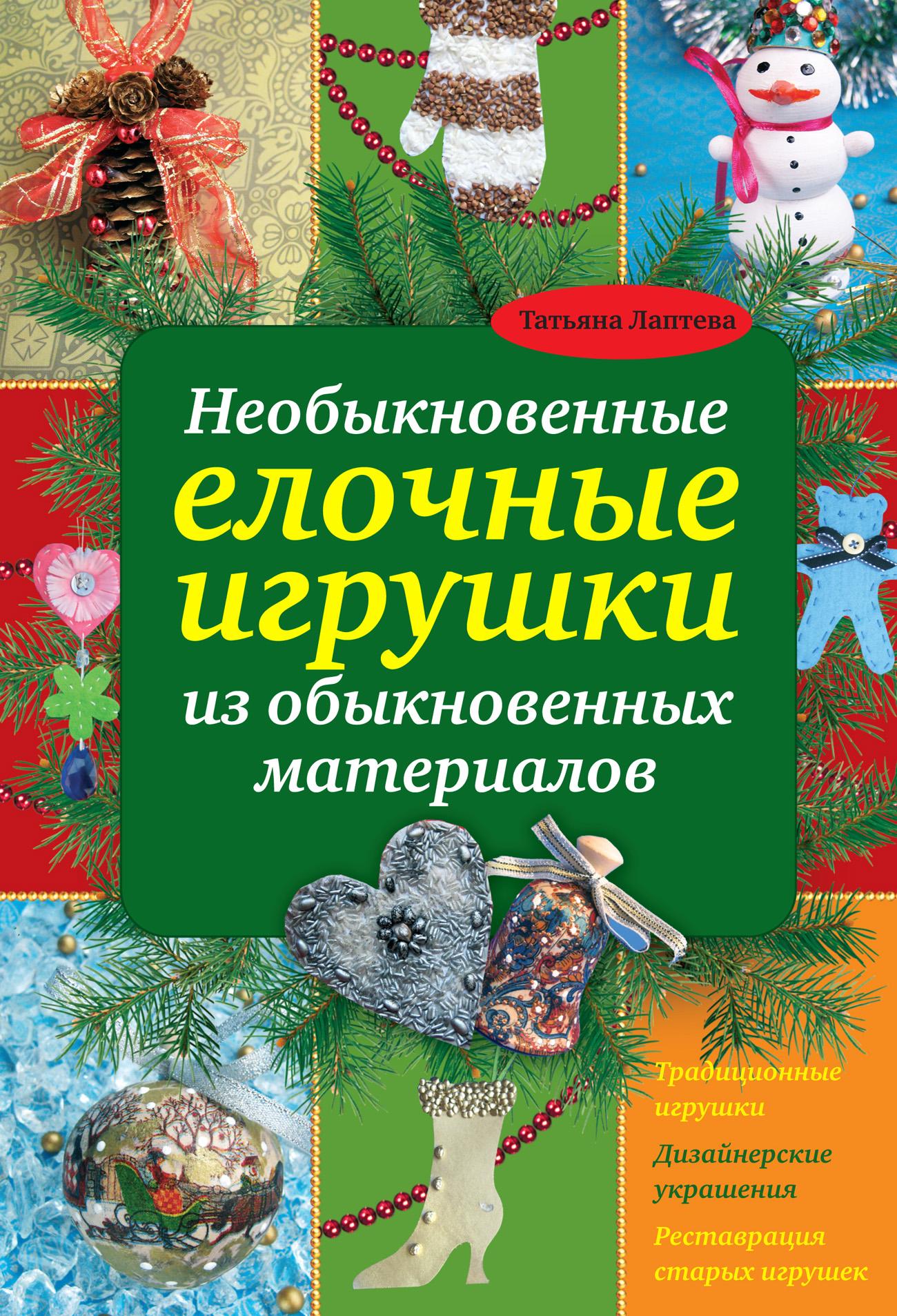 Татьяна Лаптева Необыкновенные елочные игрушки из обыкновенных материалов