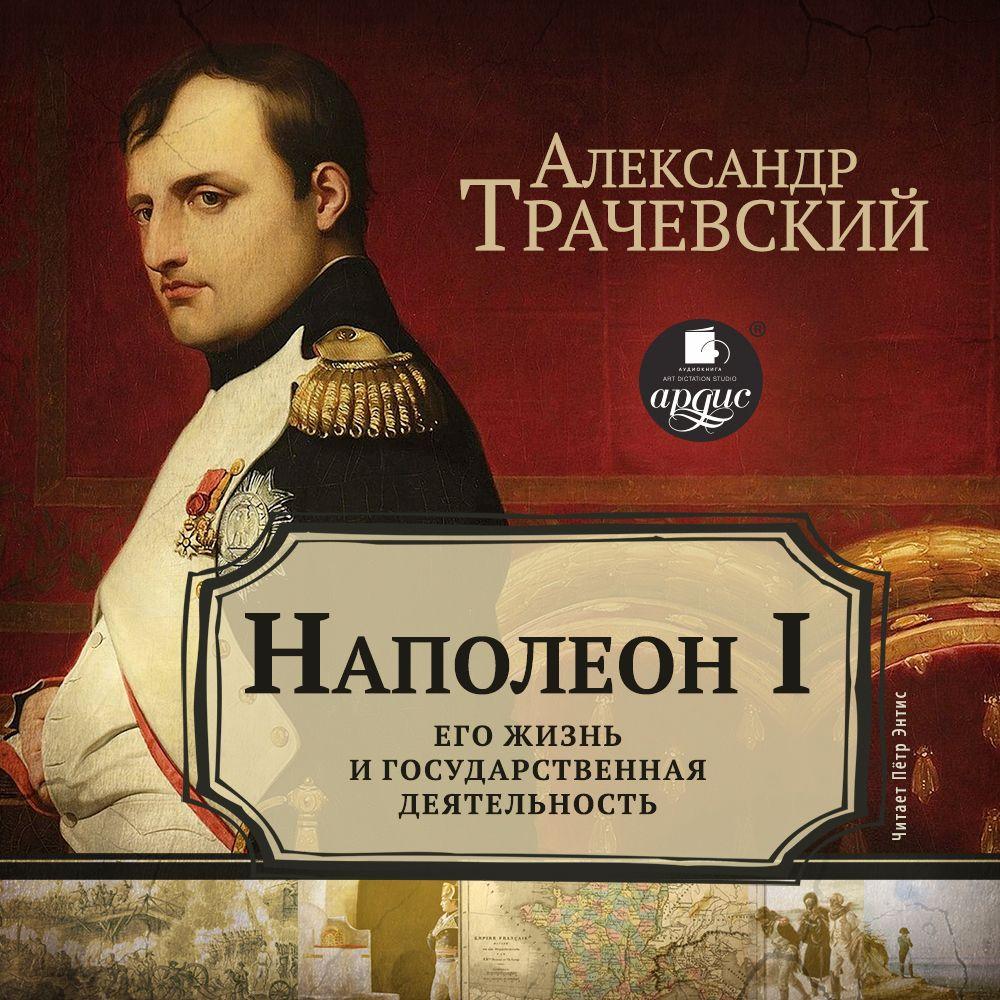 Александр Трачевский Наполеон I. Его жизнь и государственная деятельность жизнь супруги наполеона бонапарте