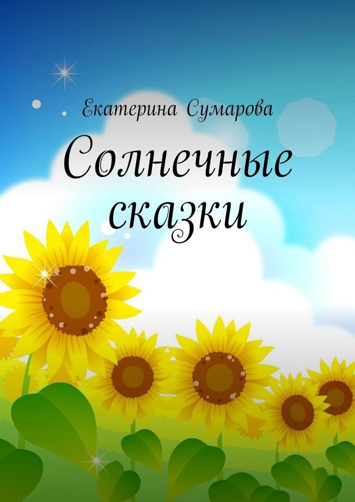 Екатерина Сумарова Солнечные сказки екатерина соллъх сказки тариэля