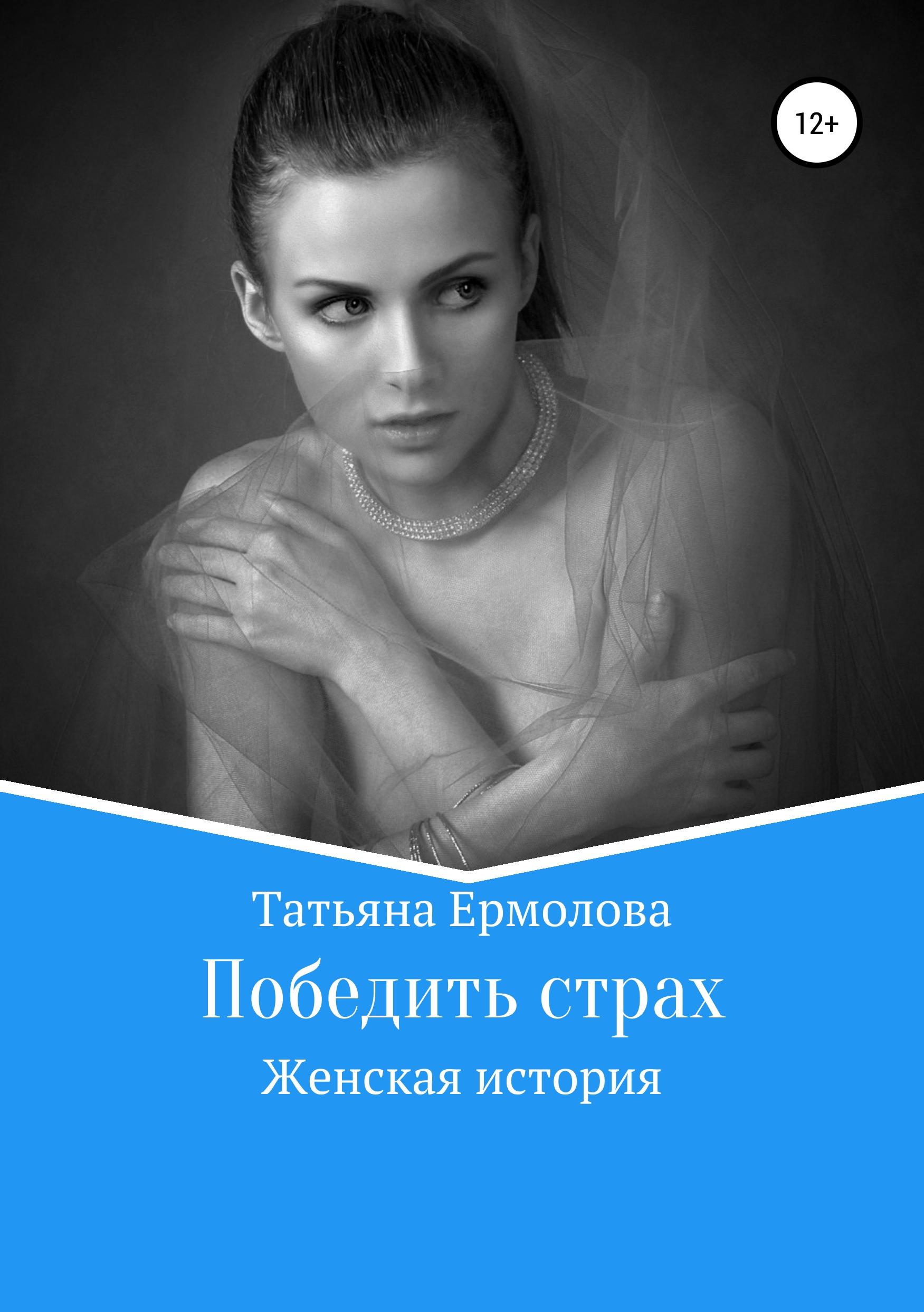 Татьяна Александровна Ермолова Победить страх татьяна юрьевна трунова я останусь человеком