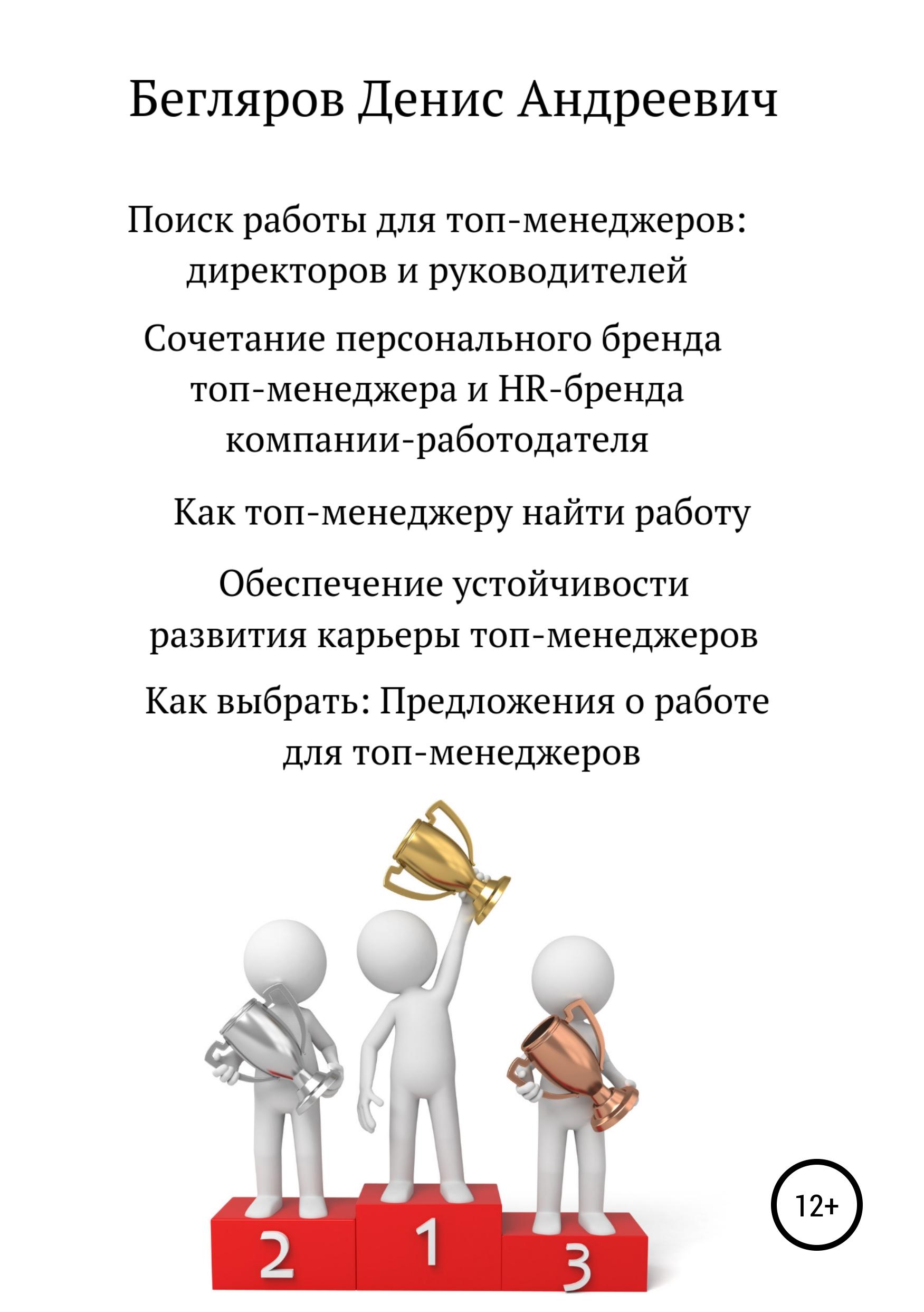 Денис Андреевич Бегляров Поиск работы для топ-менеджеров: директоров и руководителей игорь липсиц маркетинг для топ менеджеров 70 лучших идей для вашего бизнеса