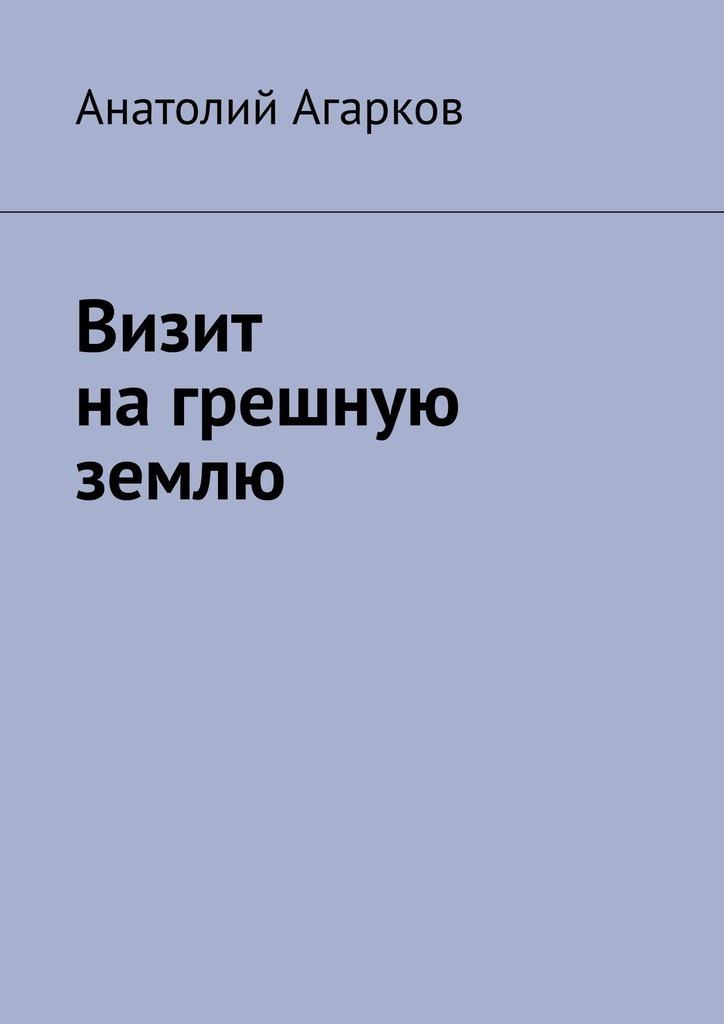 Анатолий Агарков Визит нагрешную землю анатолий агарков арка небес некоторые видят все таким какое оно есть насамомделе