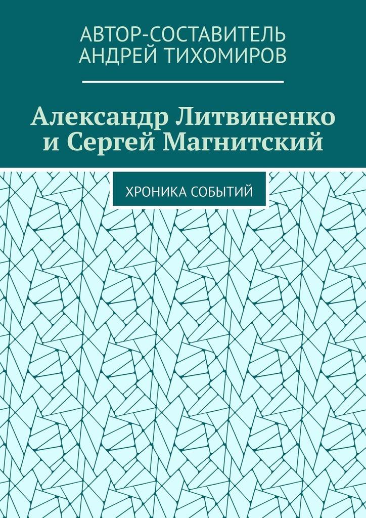Андрей Тихомиров Александр Литвиненко иСергей Магнитский. Хроника событий