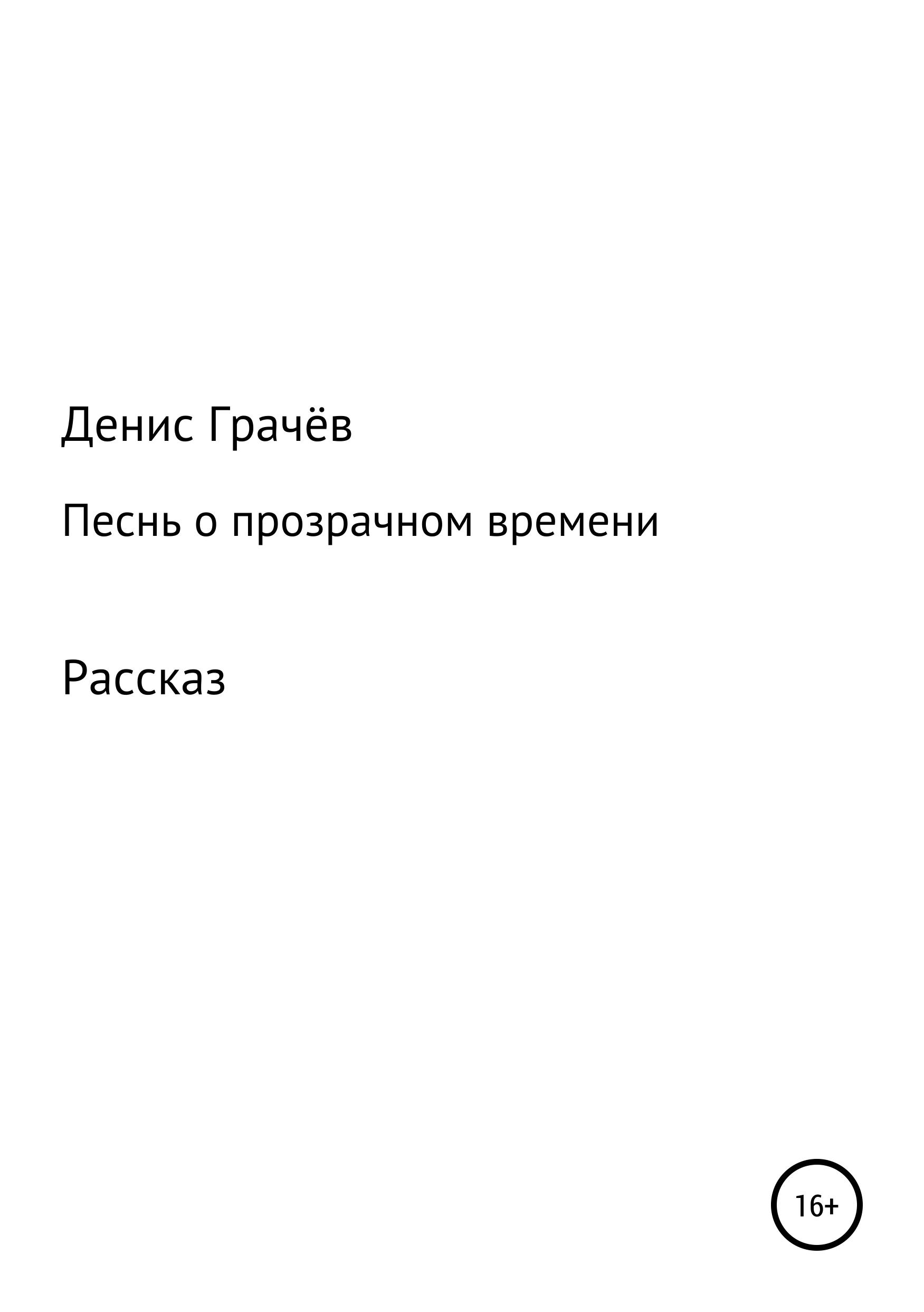 Денис Александрович Грачёв Песнь о прозрачном времени денис александрович грачёв о