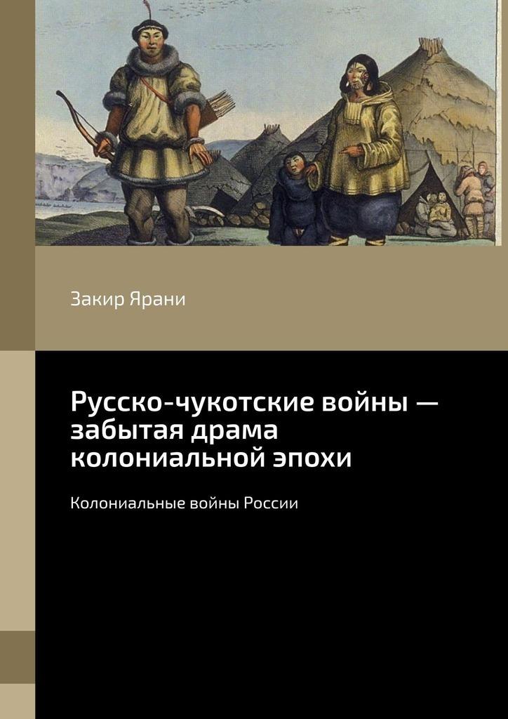 Закир Ярани Русско-чукотские войны– забытая драма колониальной эпохи. Колониальные войны России