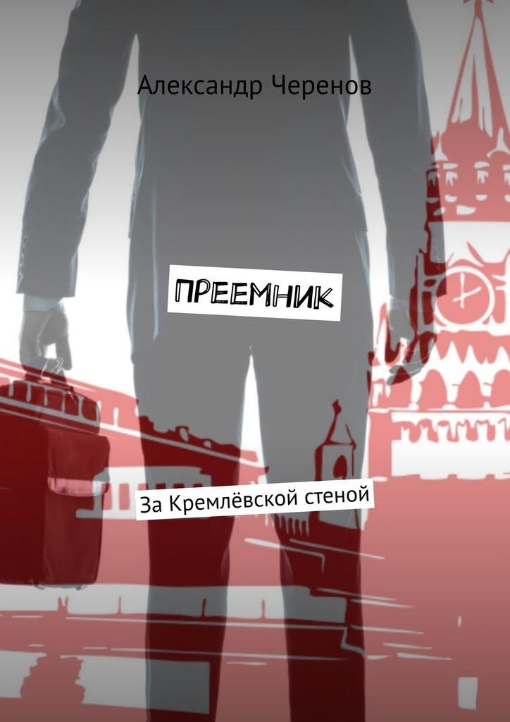 Александр Черенов Преемник. ЗаКремлёвской стеной