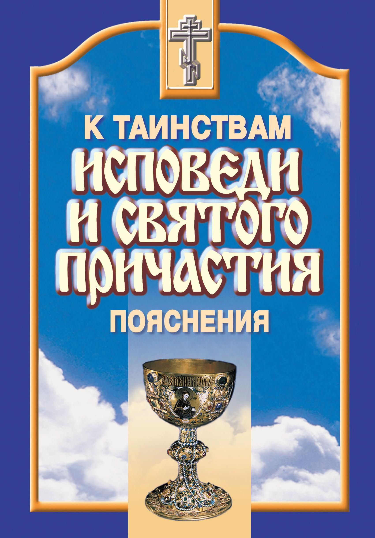 Сборник К таинствам исповеди и святого причастия. Пояснения православный богослужебный сборник в помощь молящимся в храме
