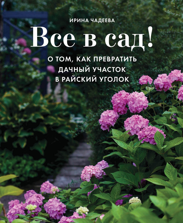 Ирина Чадеева Все в сад! О том, как превратить дачный участок в райский уголок