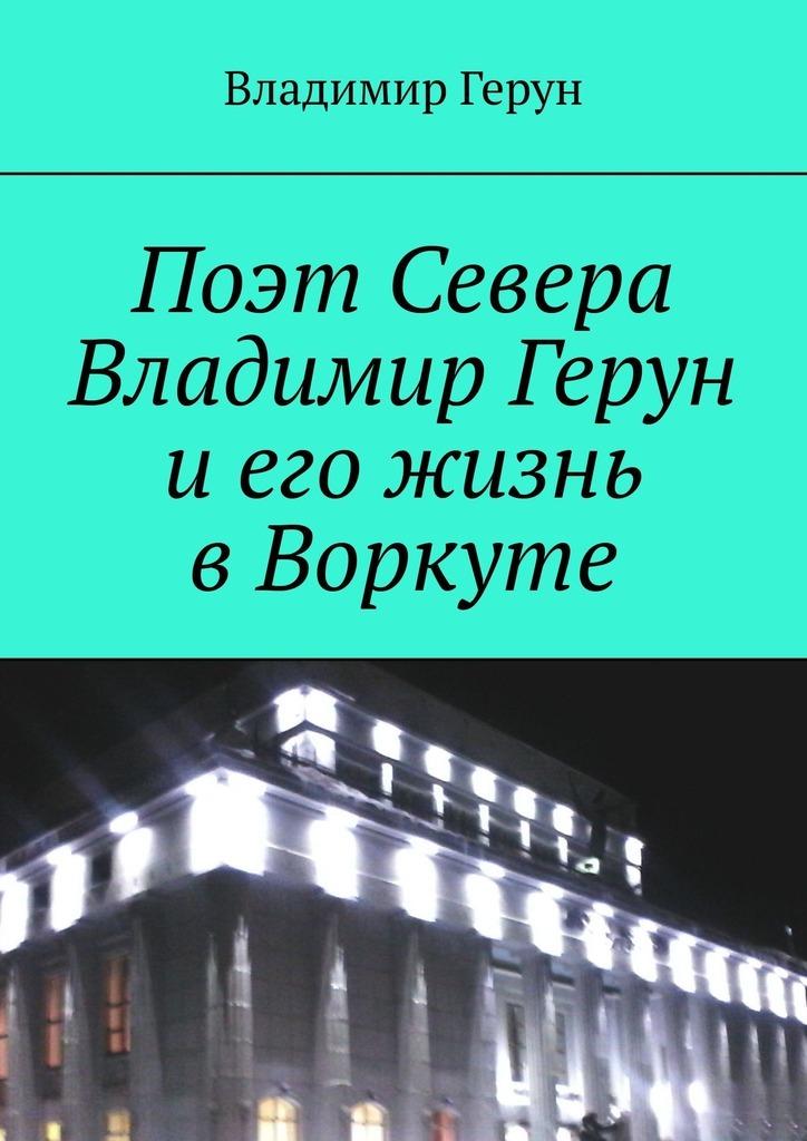 Поэт Севера Владимир Герун иего жизнь вВоркуте