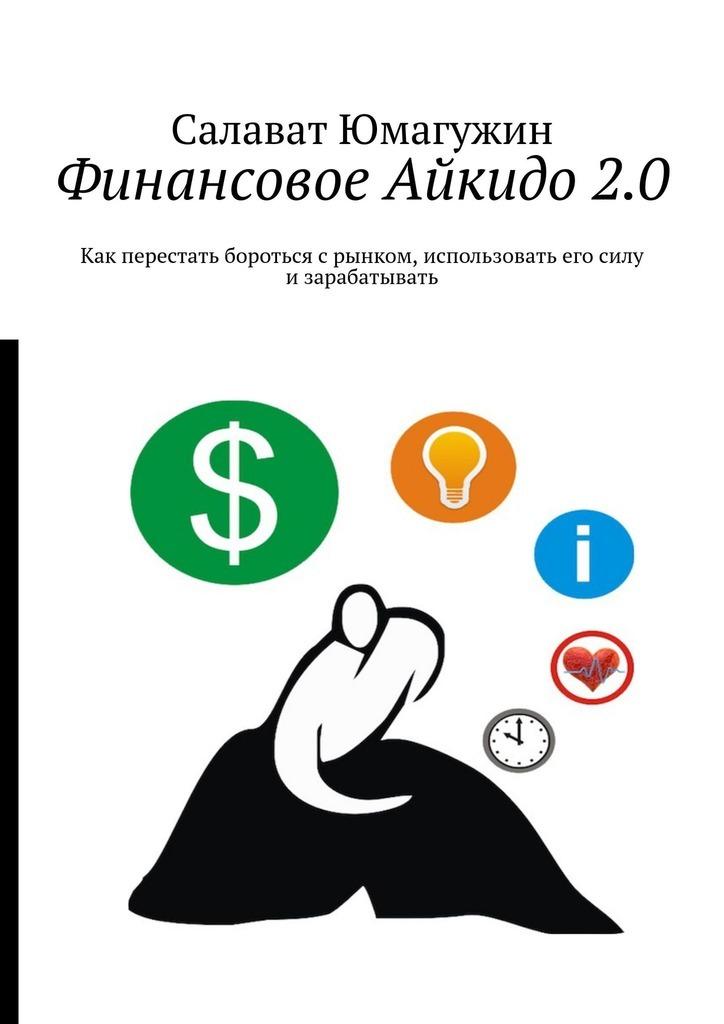 Салават Юмагужин Финансовое Айкидо2.0. Как перестать бороться с рынком, использовать его силу и зарабатывать