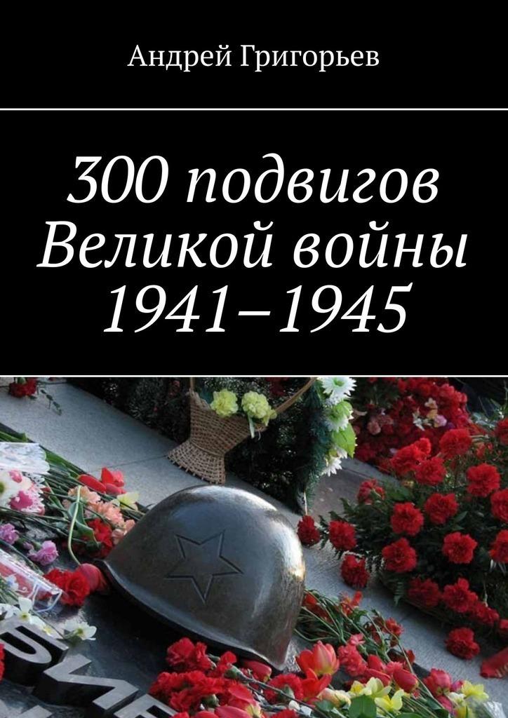 Андрей Григорьев 300подвигов Великой войны 1941–1945 хелприн марк солдат великой войны