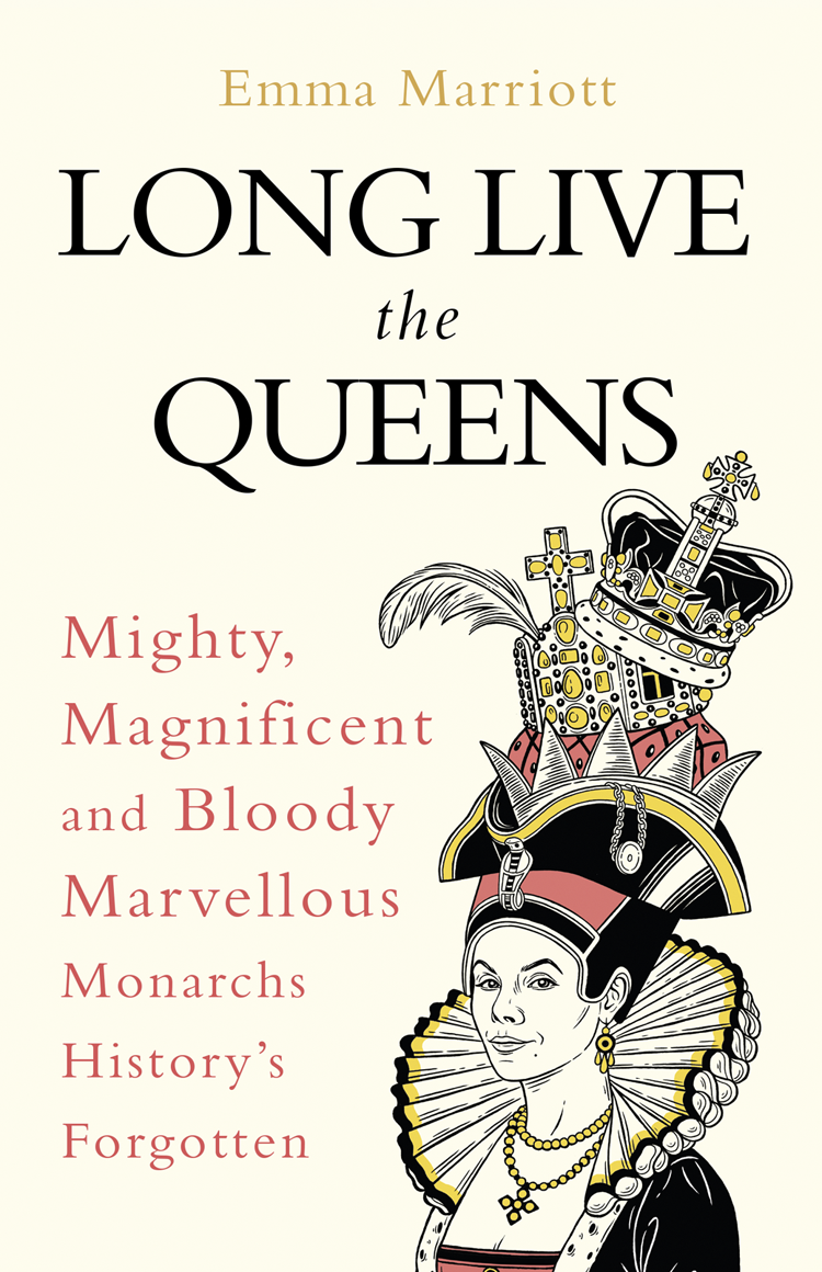Emma Marriott Long Live the Queens: Mighty, Magnificent and Bloody Marvellous Monarchs History's Forgotten