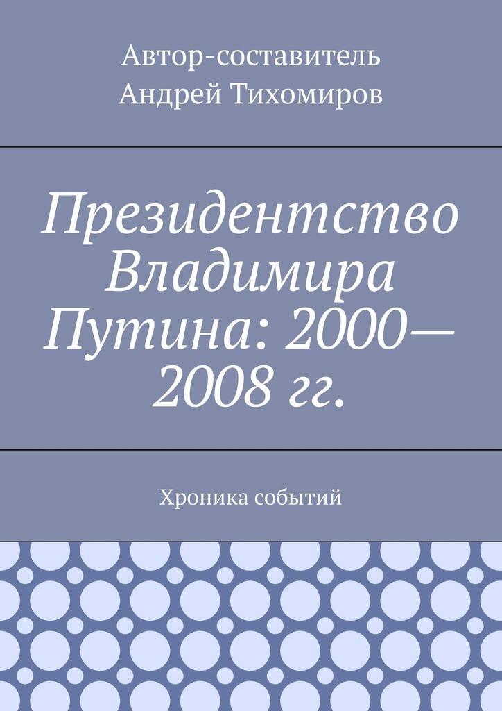 Андрей Тихомиров Президентство Владимира Путина: 2000—2008гг. Хроника событий