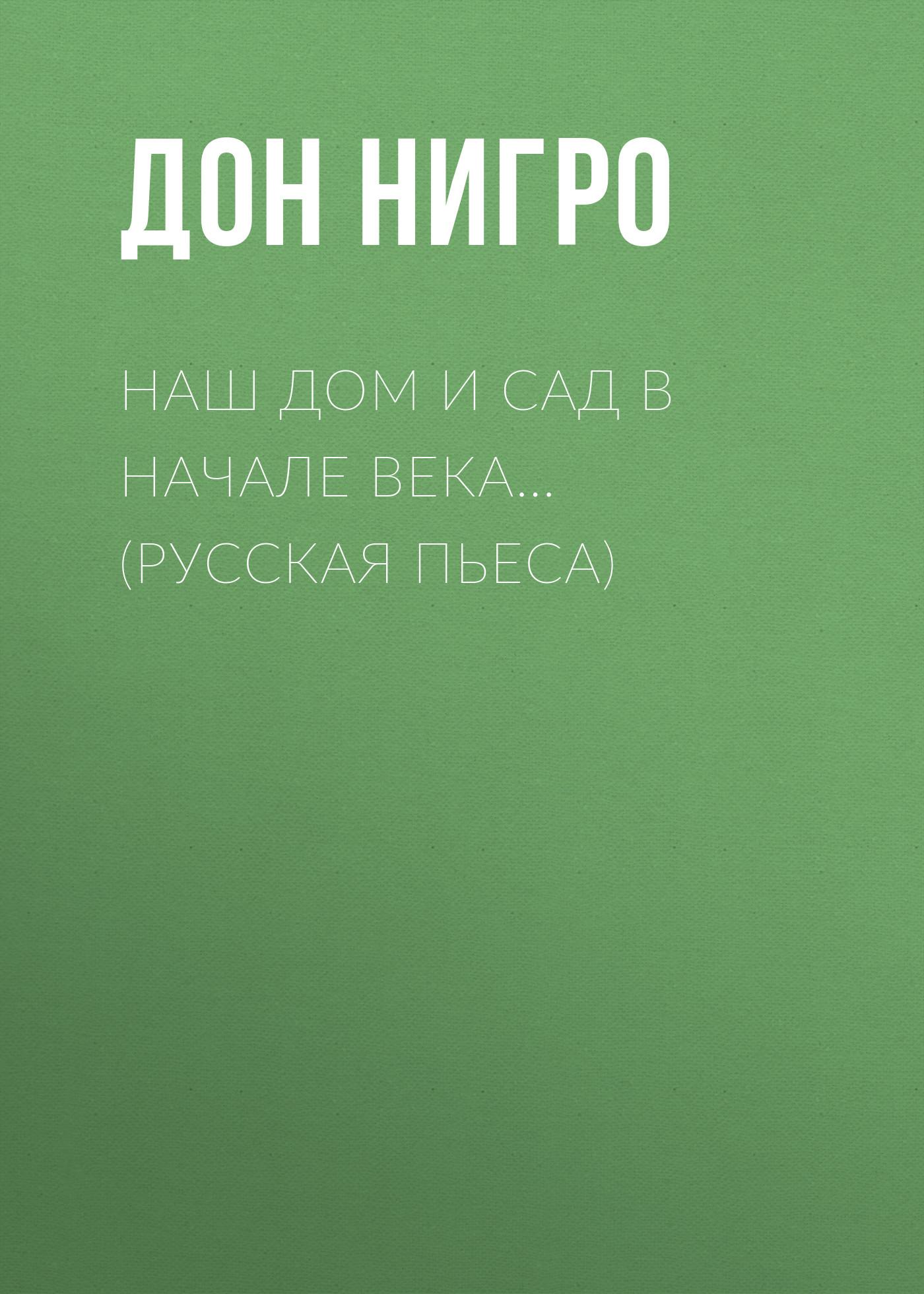 Дон Нигро Наш дом и сад в начале века… (Русская пьеса)