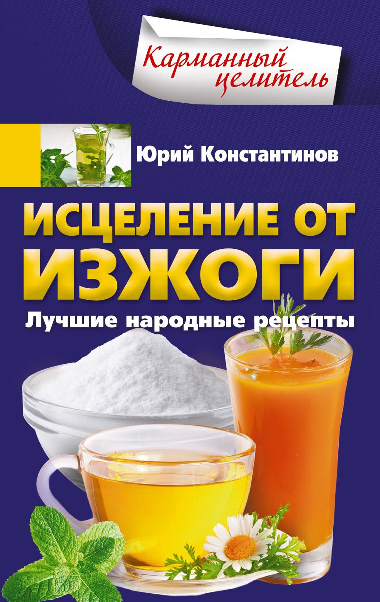 Юрий Константинов Исцеление от изжоги. Лучшие народные рецепты